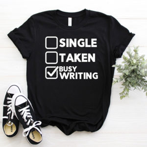Single - Taken - Busy Writing T-shirts for Writers